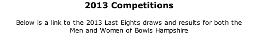 2013 Competitions	 	 Below is a link to the 2013 Last Eights draws and results for both the  Men and Women of Bowls Hampshire