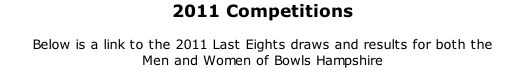 2011 Competitions  Below is a link to the 2011 Last Eights draws and results for both the  Men and Women of Bowls Hampshire