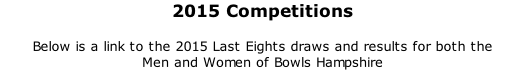 2015 Competitions	 	 Below is a link to the 2015 Last Eights draws and results for both the  Men and Women of Bowls Hampshire