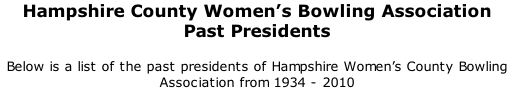 Hampshire County Women's Bowling Association Past Presidents 	 Below is a list of the past presidents of Hampshire Women's County Bowling Association from 1934 - 2010