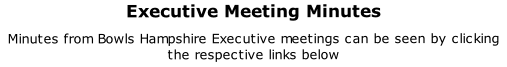 Executive Meeting Minutes  Minutes from Bowls Hampshire Executive meetings can be seen by clicking the respective links below
