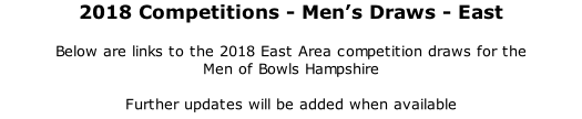 2018 Competitions	- Men's Draws - East 	 Below are links to the 2018 East Area competition draws for the  Men of Bowls Hampshire  Further updates will be added when available