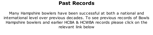 Past Records 	 Many Hampshire bowlers have been successful at both a national and international level over previous decades. To see previous records of Bowls Hampshire bowlers and earlier HCBA & HCWBA records please click on the relevant link below