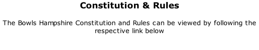 Constitution & Rules 	 The Bowls Hampshire Constitution and Rules can be viewed by following the respective link below