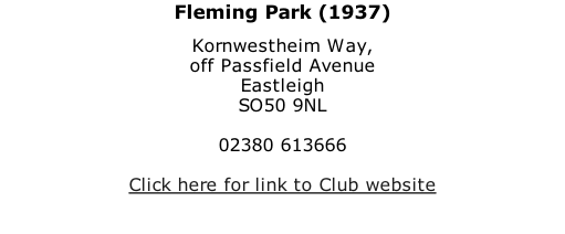Fleming Park (1937) Kornwestheim Way, off Passfield Avenue Eastleigh SO50 9NL  02380 613666  Click here for link to Club website