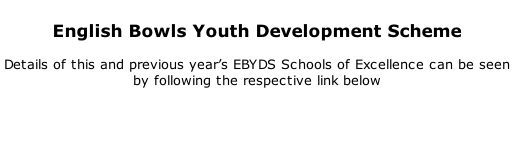 English Bowls Youth Development Scheme   Details of this and previous year's EBYDS Schools of Excellence can be seen by following the respective link below
