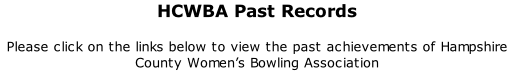HCWBA Past Records 	 Please click on the links below to view the past achievements of Hampshire County Women's Bowling Association