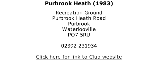 Purbrook Heath (1983) Recreation Ground Purbrook Heath Road Purbrook Waterlooville PO7 5RU  02392 231934  Click here for link to Club website