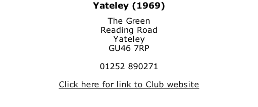 Yateley (1969) The Green Reading Road Yateley GU46 7RP  01252 890271  Click here for link to Club website