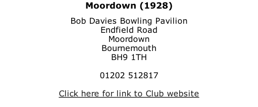 Moordown (1928) Bob Davies Bowling Pavilion Endfield Road Moordown Bournemouth BH9 1TH  01202 512817  Click here for link to Club website