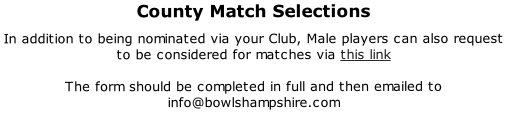 County Match Selections  In addition to being nominated via your Club, Male players can also request to be considered for matches via this link  The form should be completed in full and then emailed to info@bowlshampshire.com