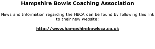 Hampshire Bowls Coaching Association  News and Information regarding the HBCA can be found by following this link to their new website:  http://www.hampshirebowlsca.co.uk