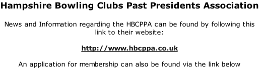Hampshire Bowling Clubs Past Presidents Association  News and Information regarding the HBCPPA can be found by following this link to their website:  http://www.hbcppa.co.uk  An application for membership can also be found via the link below